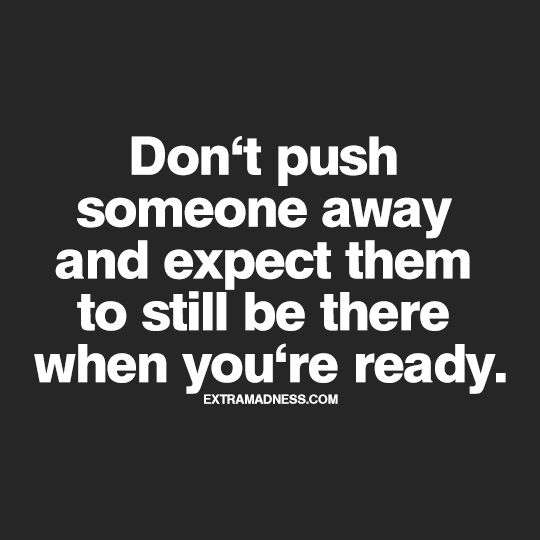 ''Don't push someone away and expect them to still be there when you're ready.'' source: extramadness.com                                                                                                                                                                                 More