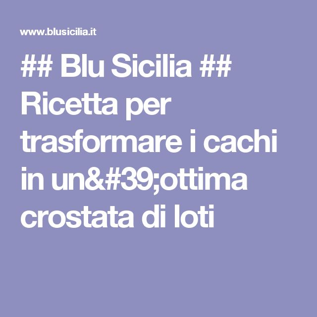 ## Blu Sicilia ## Ricetta per trasformare i cachi in un'ottima crostata di loti