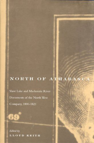 North of Athabasca: Slave Lake and Mackenzie River Documents of North West Company, 1800-1821 (Rupert's Land Record Society Series)