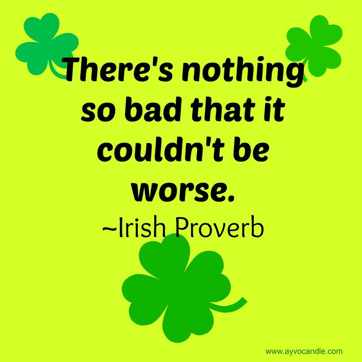 There's nothing so bad that it couldn't be worse. -Irish Proverb