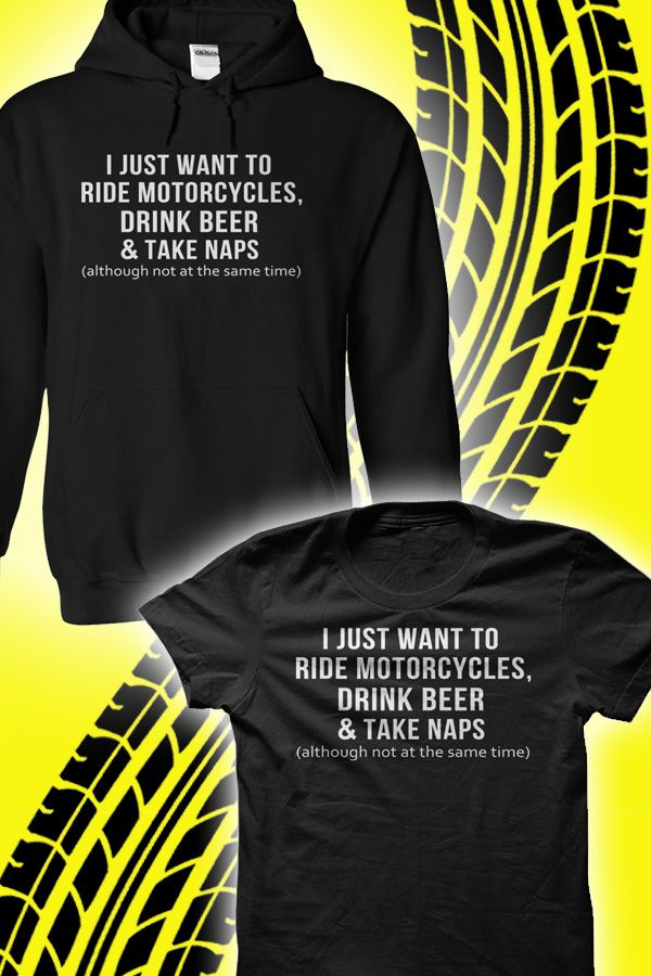 I just want to ride motorcycles, drink beer and take naps (though not at the same time)