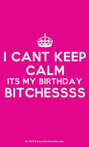 [Crown] I Cant Keep Calm Its My Birthday Bitchessss