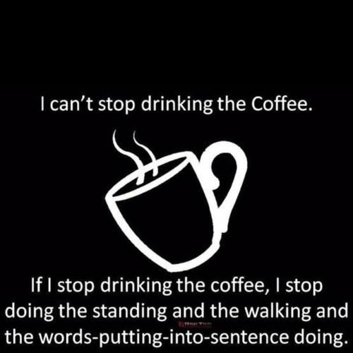 can't stop drinking coffee