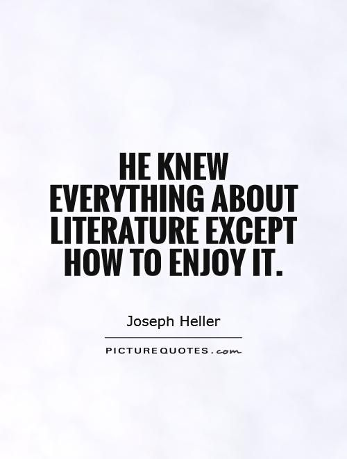 'He knew everything about literature except how to enjoy it.' Joseph Heller - Catch 22