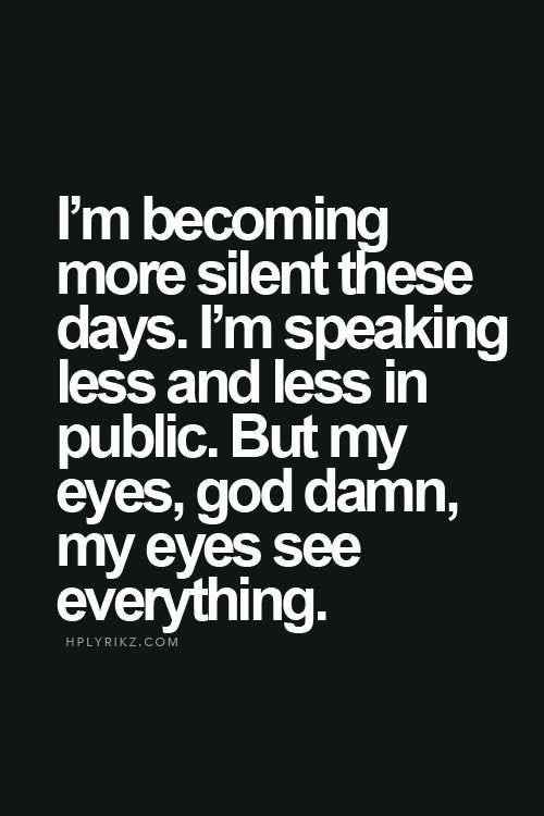 """I'm becoming more silent these days. I'm speaking less in public. But my eyes, my eyes see everything."""