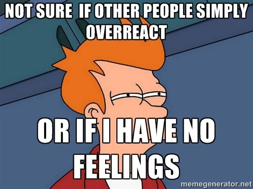 Think this all the time. Not sure if other people simply overreact…or if I have no feelings.