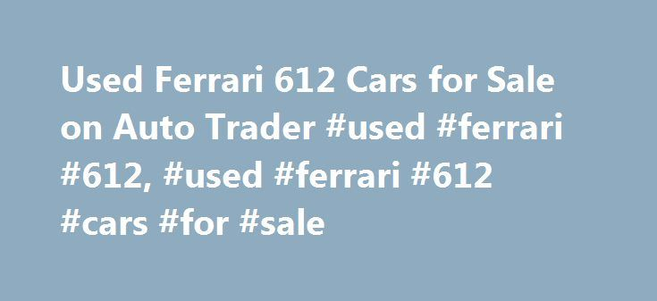 Used Ferrari 612 Cars for Sale on Auto Trader #used #ferrari #612, #used #ferrari #612 #cars #for #sale http://maine.nef2.com/used-ferrari-612-cars-for-sale-on-auto-trader-used-ferrari-612-used-ferrari-612-cars-for-sale/  # Ferrari 612 used cars for sale near you Check yourcar's history Used Ferrari 612 cars on Auto Trader Auto Trader is the best place in the UK to compare Ferrari 612 cars available for sale. We partner with local Ferrari 612 dealers across England, Wales, Scotland and…