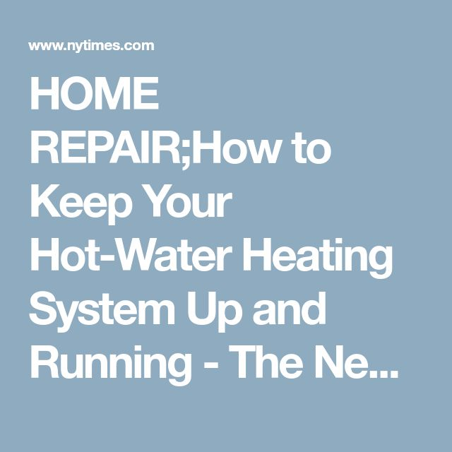 HOME REPAIR;How to Keep Your Hot-Water Heating System Up and Running - The New York Times