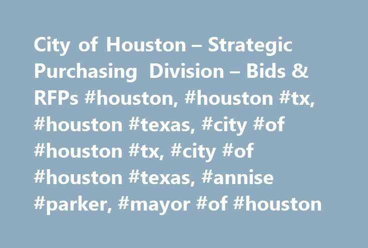 City of Houston – Strategic Purchasing Division – Bids & RFPs #houston, #houston #tx, #houston #texas, #city #of #houston #tx, #city #of #houston #texas, #annise #parker, #mayor #of #houston http://massachusetts.nef2.com/city-of-houston-strategic-purchasing-division-bids-rfps-houston-houston-tx-houston-texas-city-of-houston-tx-city-of-houston-texas-annise-parker-mayor-of-houston/  # Formal Bids RFPs Accessing open bids and RFP documents is easy. simply click on the bid description listed in…
