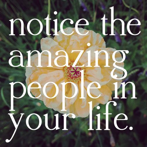 Life Amazing: Notice The Amazing People In Your Life.