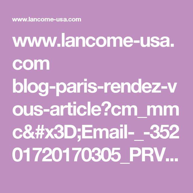 www.lancome-usa.com blog-paris-rendez-vous-article?cm_mmc=Email-_-35201720170305_PRV_164_DUR_7_Control-_-HERO-_-NONE&utm_campaign=20170305_PRV_164_control&utm_medium=email_broadcast&blogID=post164&utm_source=exacttarget&utm_content=A109101