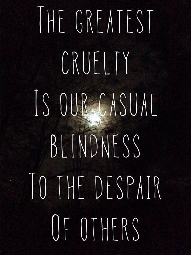 The greatest cruelty is our casual blindness to the despair of others. thedailyquotes.com