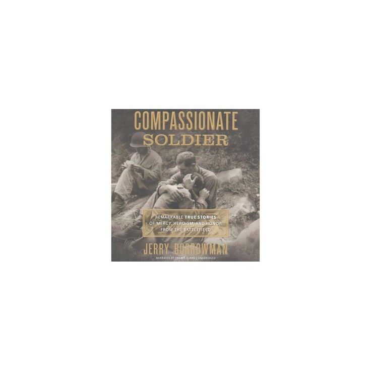 Compassionate Soldier : Remarkable True Stories of Mercy, Heroism, and Honor from the Battlefield