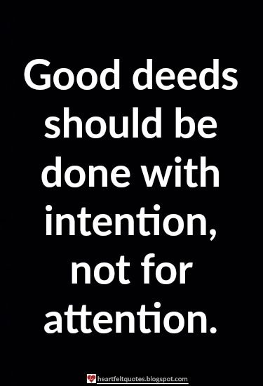 Heartfelt Quotes: Good deeds should be done with intention, not for attention.