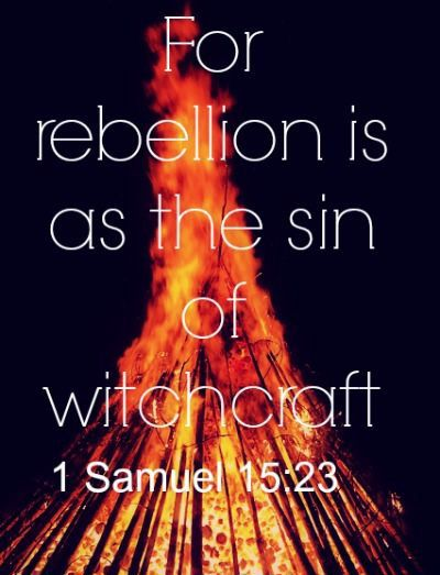 """""""For rebellion is as the sin of witchcraft, and stubbornness is as iniquity and idolatry. Because thou hast rejected the word of the LORD, he hath also rejected thee from being king."""" 1 Samuel 15:23 KJV"""