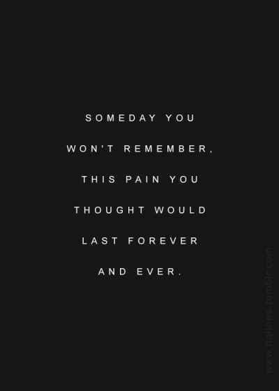 It's already so much less pain. The memories subside and the pain is gone most days if only the memory could forget so much easier that feeling.