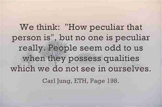 """We think: """"How peculiar that person is"""", but no one is peculiar really. People seem odd to us when they possess qualities which we do not see in ourselves. ~Carl Jung, ETH, Page 198."""