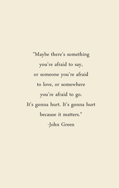"""Maybe there's something you're afraid to say, or someone you're afraid to love, or somewhere you're afraid to go. It's gonna hurt. It's gonna hurt because it matters"" - John Green"