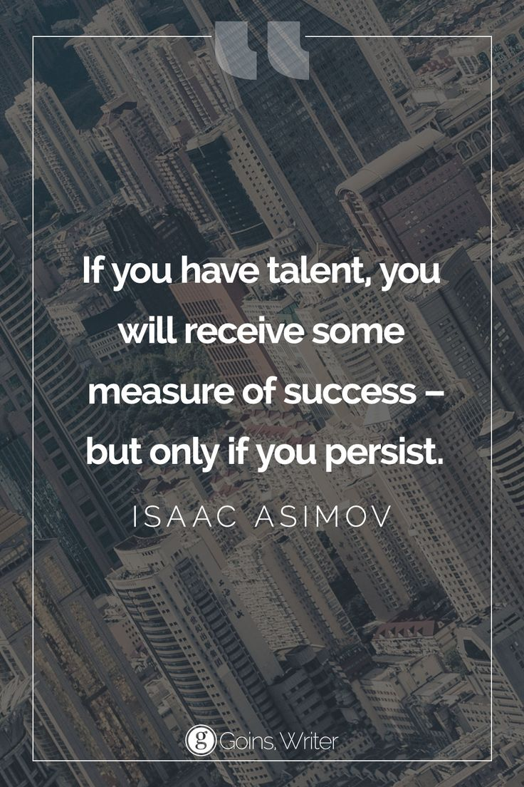 """If you have talent, you will receive some measure of success - but only if you persist."""" ― Isaac Asimov"""