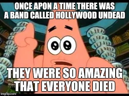 Patrick Says Meme | ONCE APON A TIME THERE WAS A BAND CALLED HOLLYWOOD UNDEAD THEY WERE SO AMAZING THAT EVERYONE DIED | image tagged in memes,patrick says | made w/ Imgflip meme maker