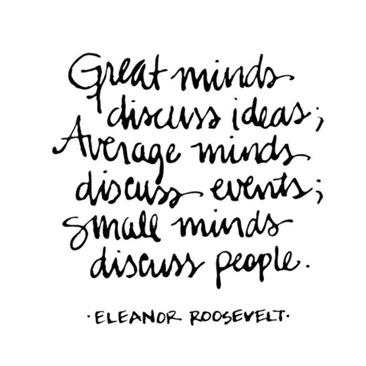 I Say This All The Time: Great Minds Discuss Ideas, Average Minds Discuss Events, Small Minds Discuss People.
