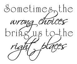 Afbeeldingsresultaat voor sometimes the wrong choices bring us to the right places