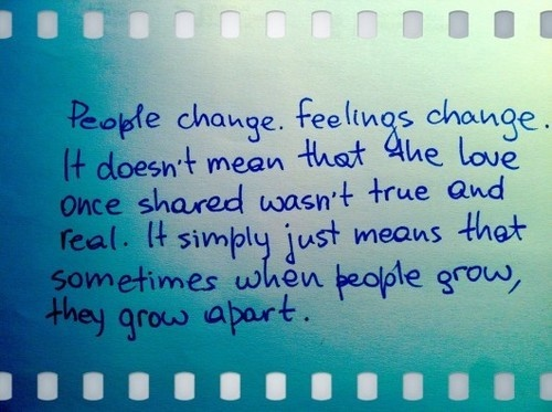 People change, feelings change...it doesn't mean that the love once shared wasn't true and real. It simply just means that sometimes when people grow, they grow apart. SO TRUE!