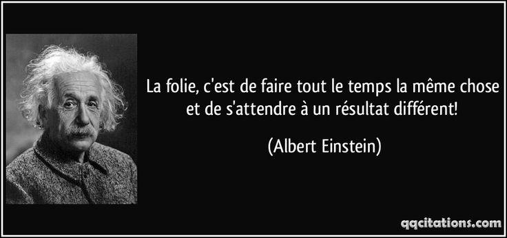 La folie, c'est de faire tout le temps la même chose et de s'attendre à un résultat différent! (Albert Einstein) #citations #AlbertEinstein