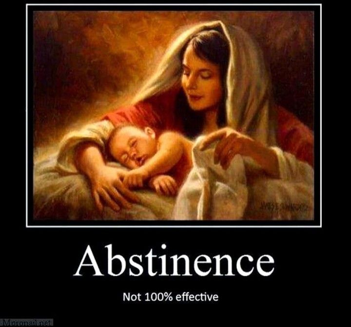 Abstinence is only 99.99% effective - http://dailyatheistquote.com/atheist-quotes/2013/05/07/abstinence-is-only-99-99-effective/