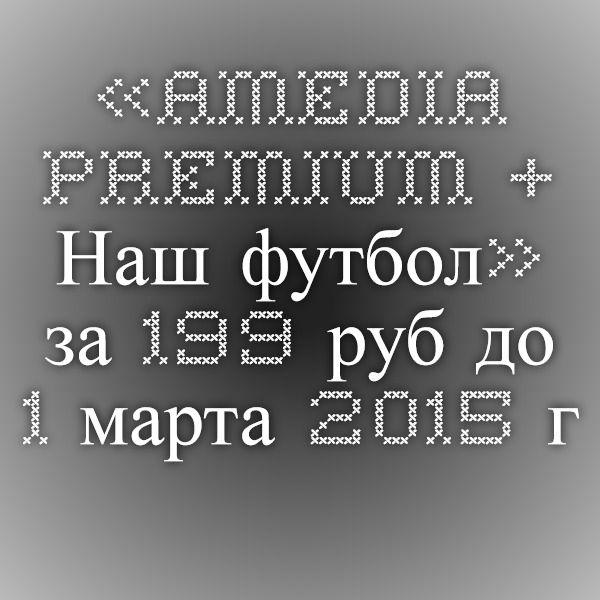 «AMEDIA Premium + Наш футбол» за 199 руб. до 1 марта 2015 г.