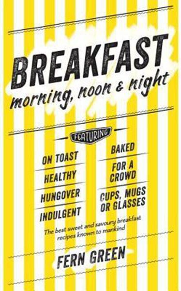 Breakfast: Morning, Noon & Night by Fern Green - Breakfast: Morning, Noon & Night by Fern Green is full of delicious, unusual, indulgent and altogether satisfying recipes, perfect for whatever you're craving.