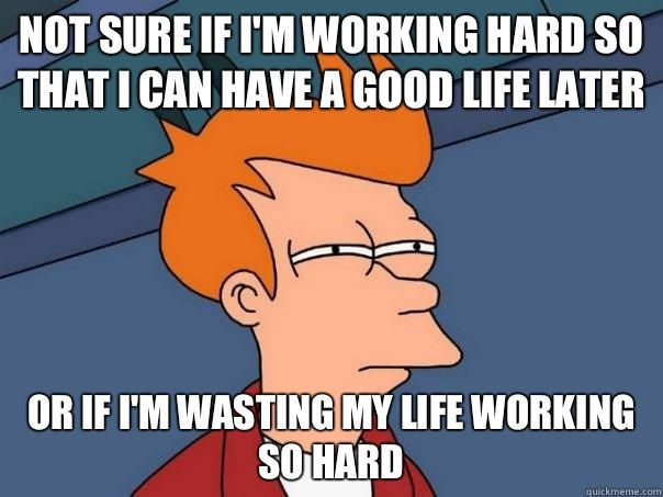 """""""Not sure if I""""m working hard so I can have a good life later, or if I'm wasting my life working."""""""