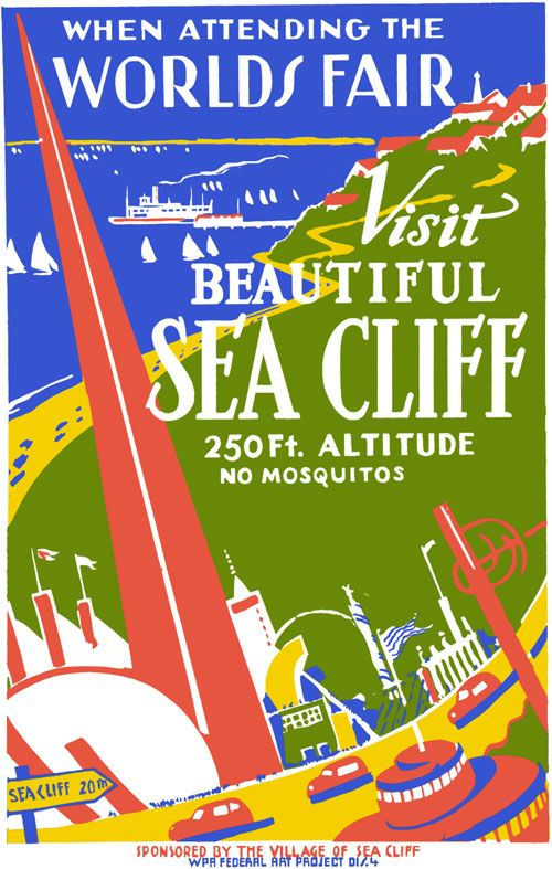"This 1939 New York World's Fair poster promotes nearby Sea Cliff as a tourist destination: ""When attending the World's Fair, visit beautiful Sea Cliff. 250 ft. altitude. No mosquitos."" The poster was illustrated by the WPA Federal Art Project for the City of Sea Cliff. The poster shows Sea Cliff, Long Island along with New York World's Fair buildings."