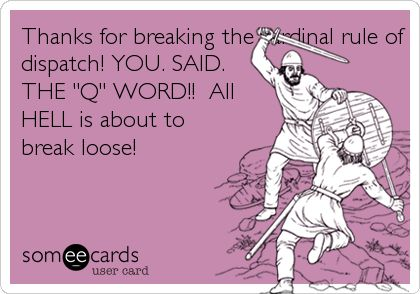 Thanks for breaking the cardinal rule of dispatch! YOU. SAID. THE 'Q' WORD!! All HELL is about to break loose!