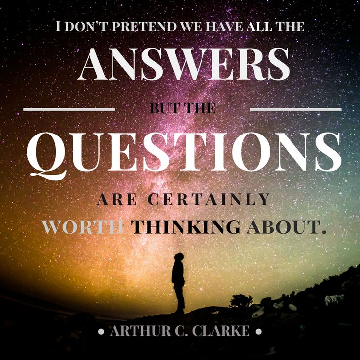The questions are worth thinking about. - Arthur C. Clarke