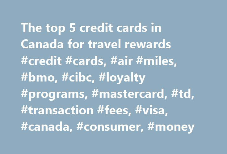 The top 5 credit cards in Canada for travel rewards #credit #cards, #air #miles, #bmo, #cibc, #loyalty #programs, #mastercard, #td, #transaction #fees, #visa, #canada, #consumer, #money http://ghana.remmont.com/the-top-5-credit-cards-in-canada-for-travel-rewards-credit-cards-air-miles-bmo-cibc-loyalty-programs-mastercard-td-transaction-fees-visa-canada-consumer-money/  # The top 5 credit cards in Canada for travel rewards Despite concerns that perks would be scaled back in light of a recent…