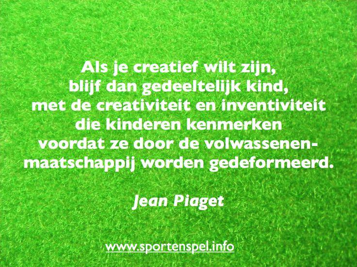 Als je creatief wilt zijn, blijf dan gedeeltelijk kind, met de creativiteit en inventiviteit die kinderen kenmerken voordat ze door de volwassenen-maatschappij worden gedeformeerd. Citaat van Jean Piaget.