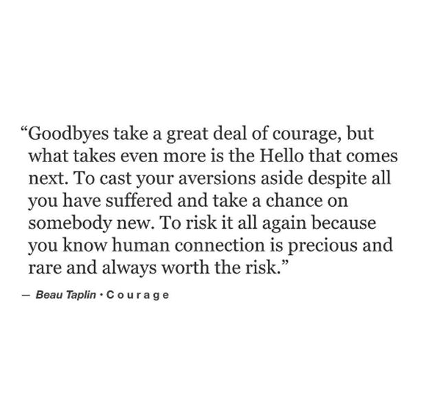 """""""Goodbyes take a great deal of courage, but what takes even more is the Hello that comes next. To cast your aversions aside despite all you have suffered and take a chance on somebody new. To risk it all again because you know human connection is precious and rare and always worth the risk."""" — Beau Taplin"""