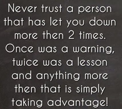 Never trust a person that has let you down more then 2 times. Once was a warning, twice was a lesson and anything more then that is simply taking advantage! #relationships #quotes