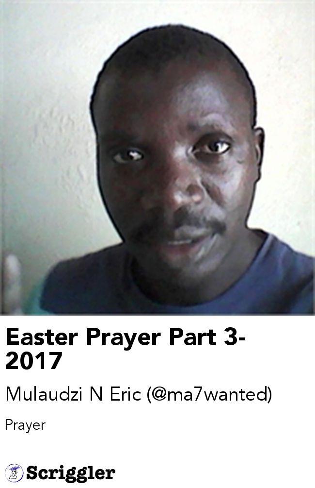 Easter Prayer Part 3- 2017 by Mulaudzi N Eric (@ma7wanted) https://scriggler.com/detailPost/story/55996 Prayer