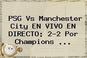 http://tecnoautos.com/wp-content/uploads/imagenes/tendencias/thumbs/psg-vs-manchester-city-en-vivo-en-directo-22-por-champions.jpg PSG vs Manchester City. PSG vs Manchester City EN VIVO EN DIRECTO: 2-2 por Champions ..., Enlaces, Imágenes, Videos y Tweets - http://tecnoautos.com/actualidad/psg-vs-manchester-city-psg-vs-manchester-city-en-vivo-en-directo-22-por-champions/