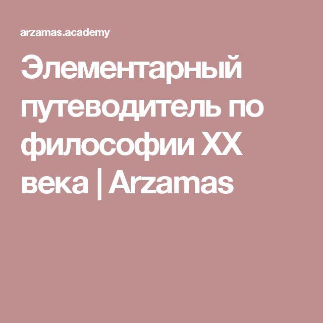Элементарный путеводитель по философии XX века   Arzamas