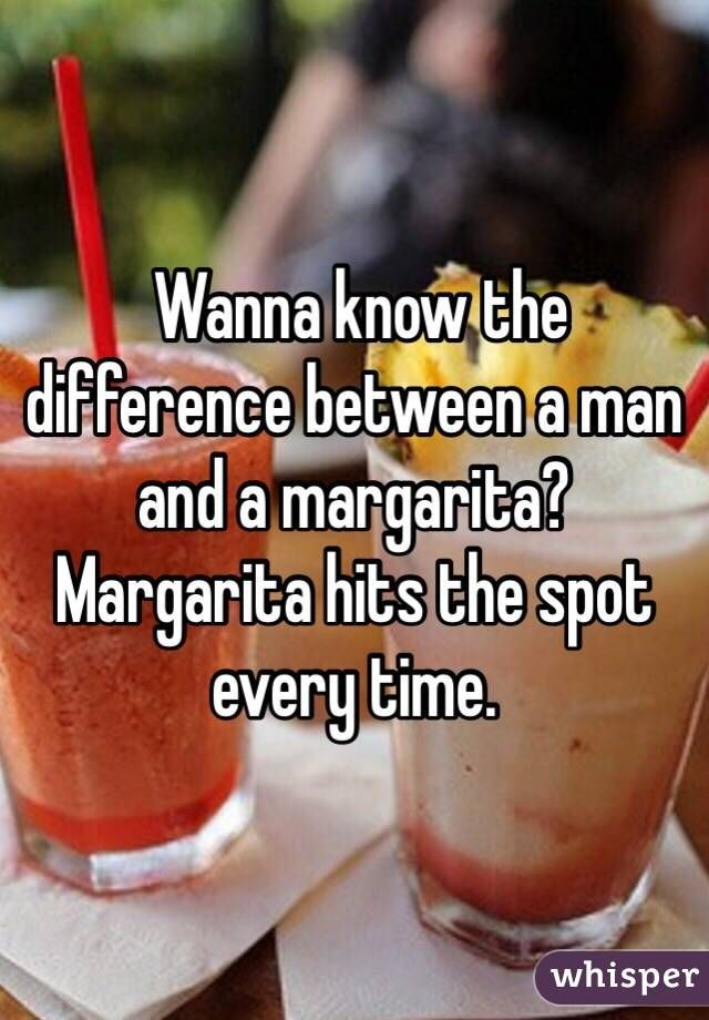 Wanna know the difference between a man and a margarita? Margarita hits the spot every time.