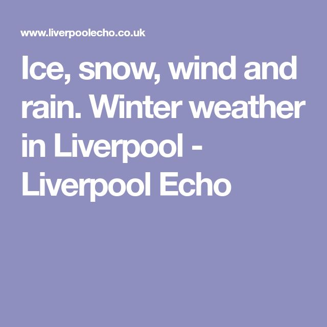 Ice, snow, wind and rain. Winter weather in Liverpool - Liverpool Echo
