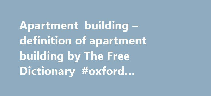 Apartment building – definition of apartment building by The Free Dictionary #oxford #apartments http://attorney.nef2.com/apartment-building-definition-of-apartment-building-by-the-free-dictionary-oxford-apartments/  #apartment complex # apartment building References in classic literature ? As he did so a volley of rifle and revolver shots was fired from the upper windows of the huge apartment building that stands between the University and Riverside Drive. 12,700,000 for a portfolio of five…