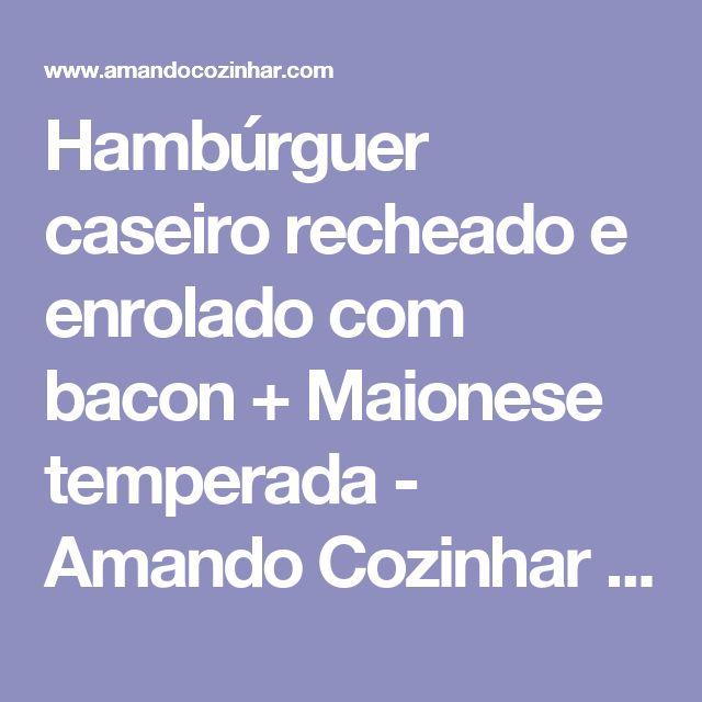 Hambúrguer caseiro recheado e enrolado com bacon + Maionese temperada - Amando Cozinhar - Receitas, dicas de culinária, decoração e muito mais!