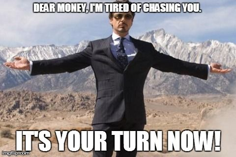 Dear money, I'm tired of chasing you. It's your turn now!