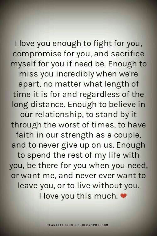 I love you enough to spend the rest of my life with you,  be there for you when you need,  or want me,  and never ever want to leave you,  or to live without you.  I love you this much.