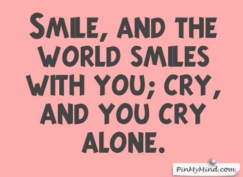 Proverbs - Smile, and the world smiles with you; cry, and you cry alone.