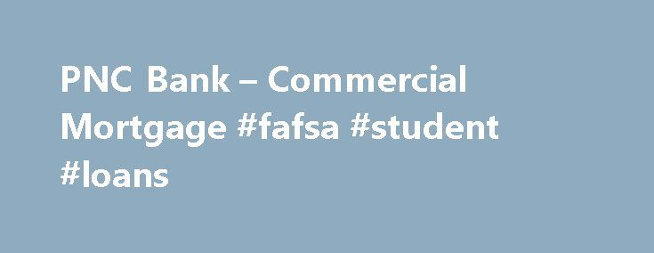 PNC Bank – Commercial Mortgage #fafsa #student #loans http://italy.remmont.com/pnc-bank-commercial-mortgage-fafsa-student-loans/  #commercial loan rates # What you Need to Apply Applying is easy, but before you start there are a few things you will need to know or have available to successfully complete the application. Have available any special loan promotion offer code, if applicable. Know the dollar amount, type of loan you are applying for, borrowing purpose and collateral information…